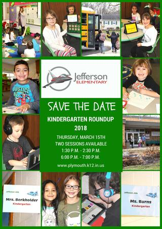 Jefferson Elementary Logo Save the Date Information Plymouth Community School Corporation will host 2018 Kindergarten Roundup on Thursday, March 15, 2018. Two sessions will be offered; 1:30 p.m. to 2:30 p.m. and 6:00 p.m. to 7:00 p.m. at each of our four elementary schools.