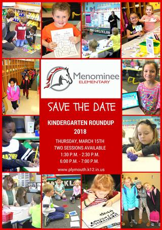 Menominee Elementary Logo Save the Date Information Plymouth Community School Corporation will host 2018 Kindergarten Roundup on Thursday, March 15, 2018. Two sessions will be offered; 1:30 p.m. to 2:30 p.m. and 6:00 p.m. to 7:00 p.m. at each of our four elementary schools.
