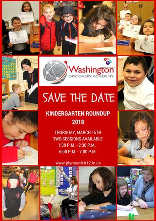 Washington Discovery Academy Logo Save the Date Information Plymouth Community School Corporation will host 2018 Kindergarten Roundup on Thursday, March 15, 2018. Two sessions will be offered; 1:30 p.m. to 2:30 p.m. and 6:00 p.m. to 7:00 p.m. at each of our four elementary schools.