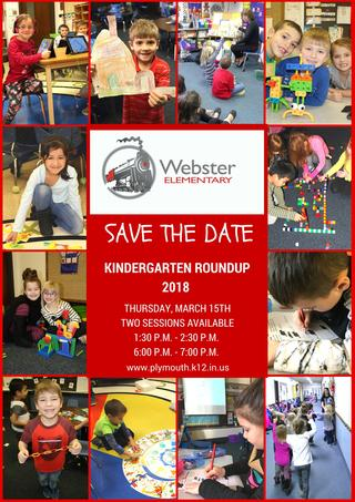 Webster Elementary Logo Save the Date Information Plymouth Community School Corporation will host 2018 Kindergarten Roundup on Thursday, March 15, 2018. Two sessions will be offered; 1:30 p.m. to 2:30 p.m. and 6:00 p.m. to 7:00 p.m. at each of our four elementary schools.
