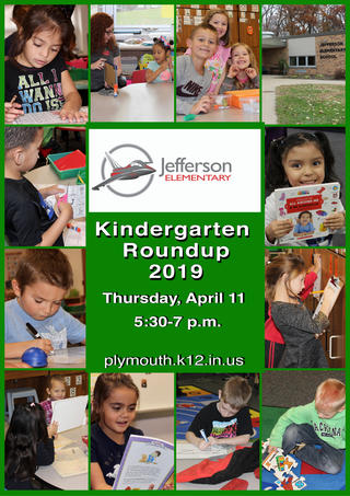 Jefferson Elementary Logo Save the Date Information Plymouth Community School Corporation will host 2019 Kindergarten Roundup on Thursday, April 11, 2019 from 5:30 p.m. to 7:00 p.m. at each of our four elementary schools.