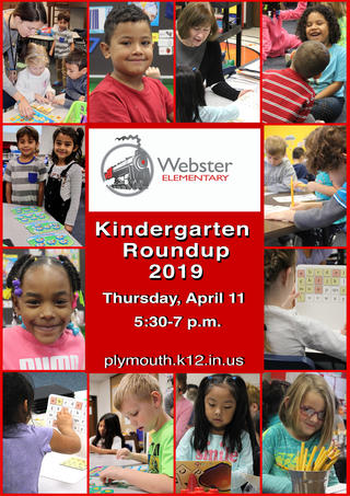 Webster Elementary Logo Jefferson Elementary Logo Save the Date Information Plymouth Community School Corporation will host 2019 Kindergarten Roundup on Thursday, April 11, 2019 from 5:30 p.m. to 7:00 p.m. at each of our four elementary schools.
