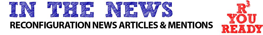 in the news reconfiguration news articles and mentions are you ready?
