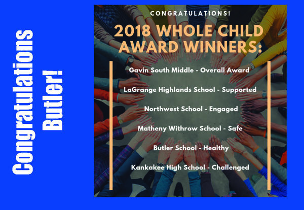 Congratulations Butler!  Congratulations 2018 Whole Child Award Winners: Gavin South Middle- Overall, La Grange Highlands School-Supported, Northwest School-Engaged, Matheny Withrow School-Safe, Butler School -Safe, Kankakee High School-Challenged