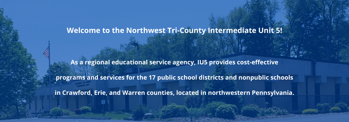 banner, image of building with white text on top reading: Welcome to the Northwest Tri-County Intermediate Unit 5 Web site! As a regional educational service agency, IU5 provides cost-effective programs and services for the 17 public school districts and nonpublic schools in Crawford, Erie, and Warren counties, located in northwestern Pennsylvania.