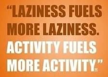 Laziness fuels more laziness. Activity fuels more activity.