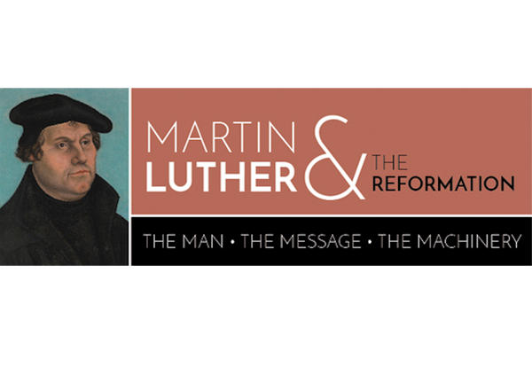 Martin Luther & The Reformation: The Man, The Message and the Machinery Exhibition Opens 9/7