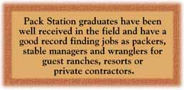Pack Station graduates have been well received in the field and have a good record finding jobs as packers, stable managers and wranglers for guest ranches, resorts or private contractors.