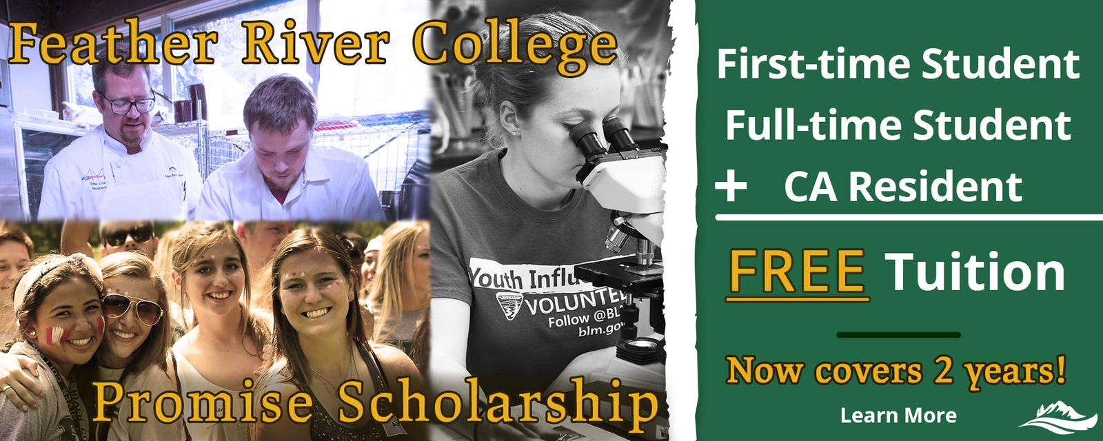 Feather River Promise Scholarship. First-time, Full-time, California Residents may receive Free Tuition. Now covers 2 year, Learn more
