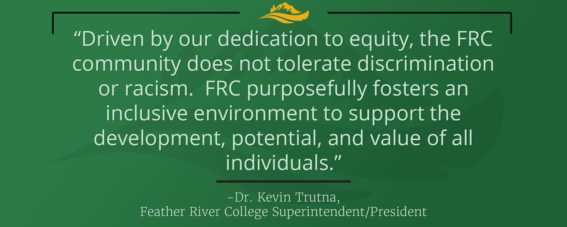 Driven by our dedication to equity, the FRC community does not tolerate discrimination or racism.  FRC purposefully fosters an inclusive environment to support the development, potential, and value of all individuals.  Dr. Kevin Trutna, Feather River College Superintendent/President