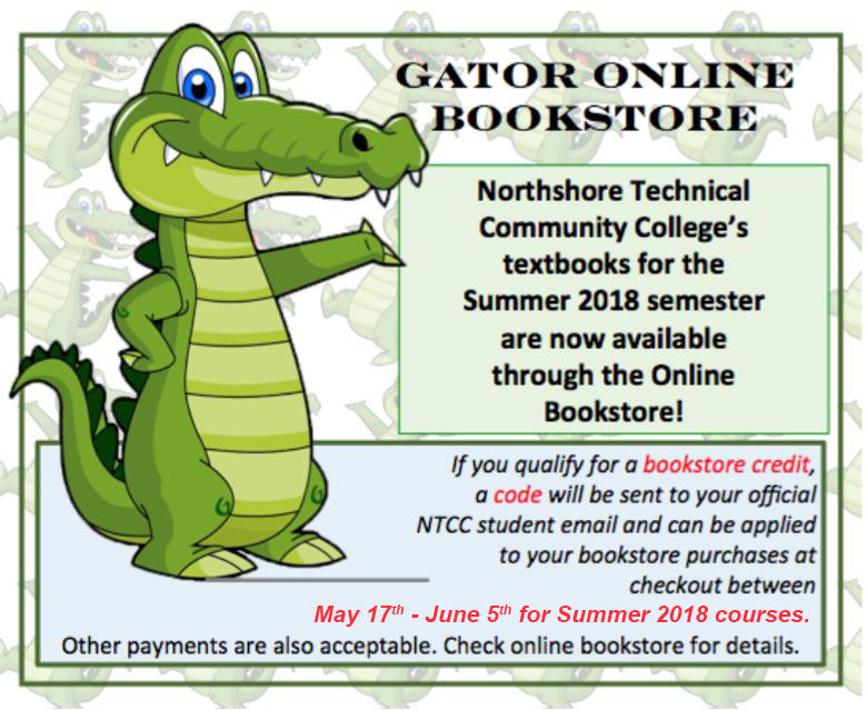 Gator Online Bookstore.  Northshore Technical Community College's textbooks for the Summer 2018 semester are now available through the Online Bookstore!  If you qualify for a bookstore credit, a code will be send to your official NTCC student email and can be applied to your bookstore purchases at checkout between May 17th - June 5th for Summer 2018 courses.  Other payments are also acceptable.  Check online bookstore for details.