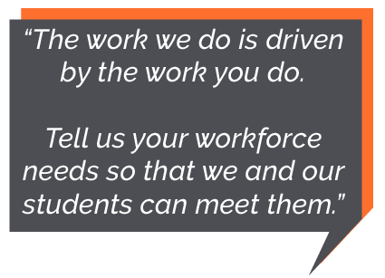 The work we do is driven by the work you do. Tell us your workforce needs so that we and our students can meet them.