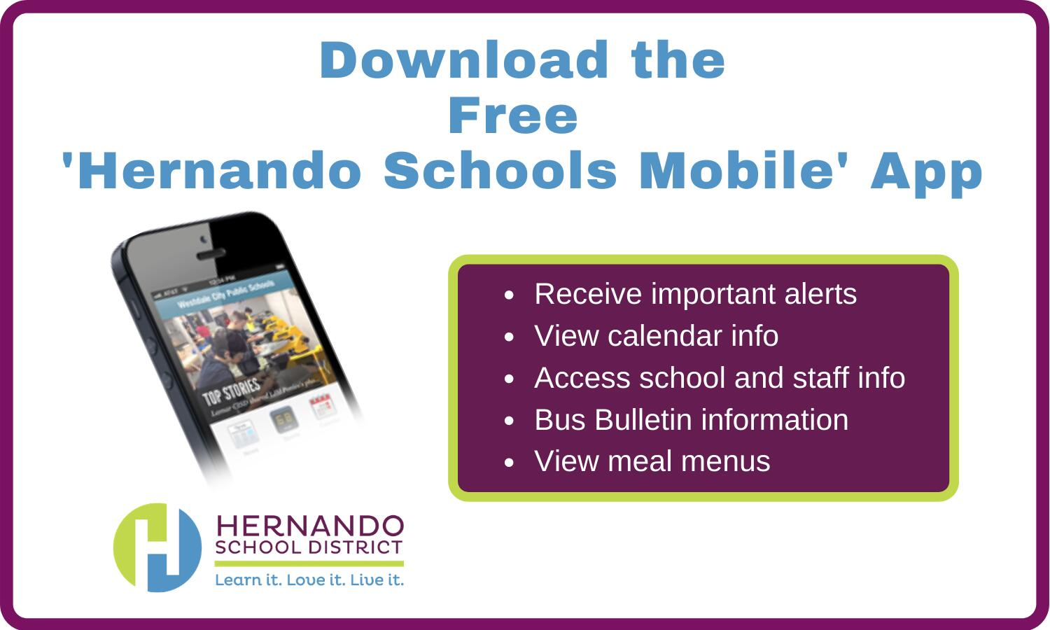 Download the free Hernando Schools Mobile App Today! Receive important alerts, view calendar information, access school and staff information, bus bulletin information, view meal menus