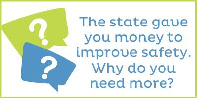 The state gave you money to improve safety in schools. Why do you need more?