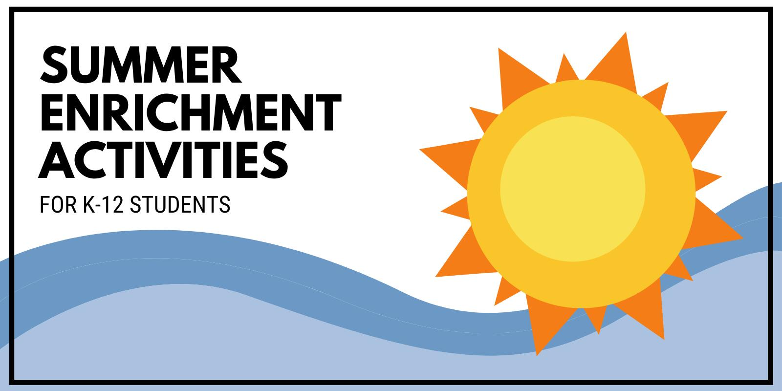Click to see Summer Enrichment Activities for K-12 Students