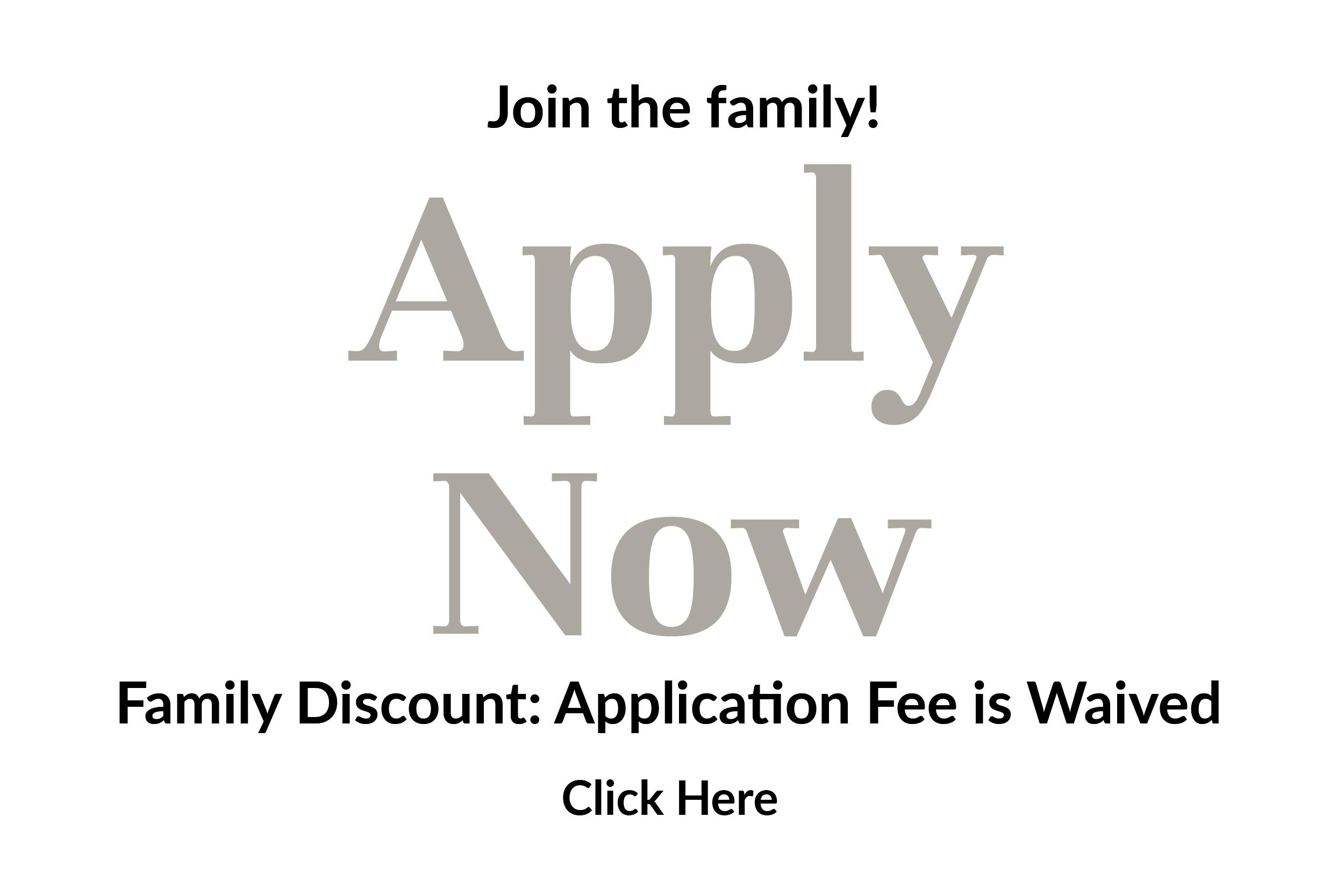 Join the family! Apply Now! Family Discount: Application Fee is Waived