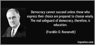 Democracy cannot succed unless those who express thier choice are prepared to choose wisely, The real safegaurd of democracy, therefore, is education. Franklin D Roosevelt.