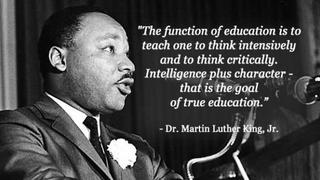 The function of education is to teach one to think intensively and to think critically. Intelligence plus charactor, that is the goal of true education. Dr. Martin Luther King Jr.