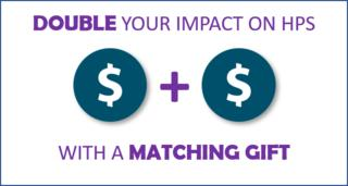 "Graphic that reads ""Double your impact on HPS with a matching gift."""