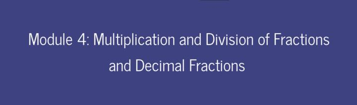 Module 4: Multiplication and Division of Fractions and Decimal Fractions