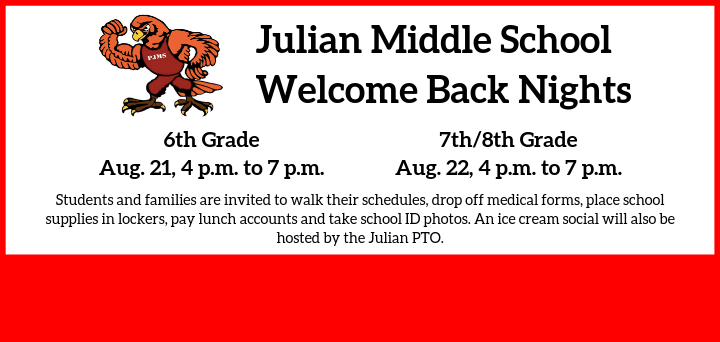 Julian Welcome Nights: Aug. 21, 4 p.m. to 7 p.m., for 6th grade, and Aug. 22, 4 p.m. to 7 p.m. for 7th and 8th grade